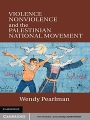 Violence, Nonviolence, and the Palestinian National Movement ebook by Wendy Pearlman