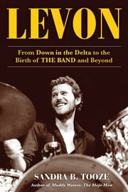 Levon - From Down in the Delta to the Birth of The Band and Beyond ebook by Sandra B. Tooze