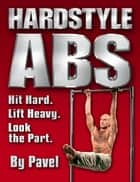 Hard Style Abs: Hit Hard. Lift Heavy. Look the Part ebook by Pavel Tsatsouline