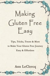 Making Gluten Free Easy - Tips, Tricks, Treats & More to Make Your Gluten Free Journey Easy & Effortless ebook by Ann LeClercq