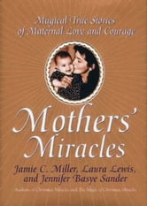 Mothers' Miracles - Magical True Stories Of Maternal Love An ebook by Jamie Miller,Jennifer B. Sander