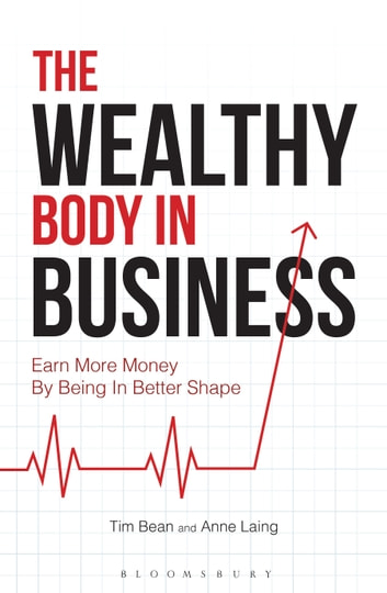 The Wealthy Body In Business - Earn More Money By Being In Better Shape eBook by Tim Bean,Anne Laing
