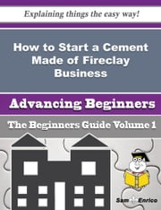 How to Start a Cement Made of Fireclay Business (Beginners Guide) ebook by Chin Dillon,Sam Enrico