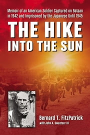 The Hike into the Sun - Memoir of an American Soldier Captured on Bataan in 1942 and Imprisoned by the Japanese Until 1945 ebook by Bernard T. FitzPatrick