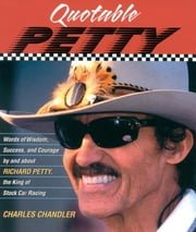 Quotable Petty - Words of Wisdom, Success, and Courage, By and About Richard Petty, the King of Stock-Car Racing ebook by Charles Chandler