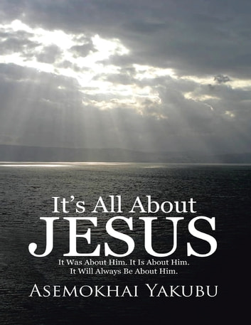 It's All About Jesus: It Was About Him. It Is About Him. It Will Always Be About Him. ebook by Asemokhai Yakubu