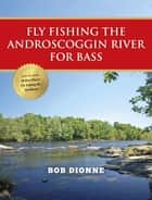 Fly Fishing the Androscoggin River for Bass ebook by Bob Dionne