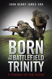 Born on the Battlefield Trinity - A Thorn in the Flesh ebook by John Henry James 3rd