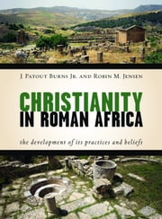 Christianity in Roman Africa - The Development of Its Practices and Beliefs ebook by J. Patout Burns Jr., Robin M. Jensen