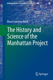 The History and Science of the Manhattan Project ebook by Bruce Cameron Reed