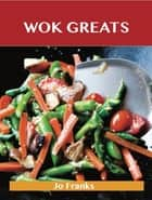 Wok Greats: Delicious Wok Recipes, The Top 100 Wok Recipes ebook by Franks Jo