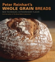 Peter Reinhart's Whole Grain Breads - New Techniques, Extraordinary Flavor eBook by Peter Reinhart, Ron Manville