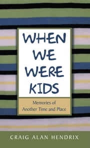 When We Were Kids - Memories of Another Time and Place ebook by Craig Alan Hendrix
