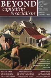 Beyond Capitalism & Socialism - A New Statement of an Old Ideal ebook by Tobias J. Lanz,John Sharpe,Kirkpatrick Sale