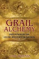 Grail Alchemy - Initiation in the Celtic Mystery Tradition ebook by Mara Freeman