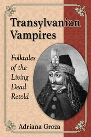 Transylvanian Vampires - Folktales of the Living Dead Retold ebook by Adriana Groza