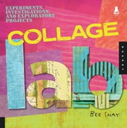 Collage Lab: Experiments, Investigations, and Exploratory Projects - Experiments, Investigations, and Exploratory Projects ebook by Bee Shay