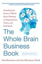 The Whole Brain Business Book, Second Edition: Unlocking the Power of Whole Brain Thinking in Organizations, Teams, and Individuals ebook by Ned Herrmann, Ann Herrmann-Nehdi