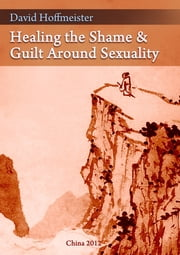 Healing the Shame and Guilt around Sexuality ebook by David Hoffmeister