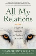 All My Relations - Living with Animals As Teachers and Healers ebook by Susan Chernak McElroy