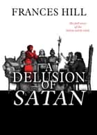 A Delusion of Satan - The Full Story of the Salem Witch Trials ebook by Frances Hill