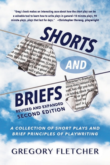 SHORTS AND BRIEFS, Second Edition, Revised and Expanded - A Collection of Short Plays and Brief Principles of Playwriting ebook by Gregory Fletcher