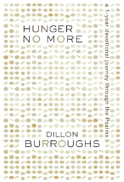 Hunger No More: A 1-Year Devotional Journey Through the Psalms - A 1-Year Devotional Journey Through the Psalms ebook by Dillon Burroughs