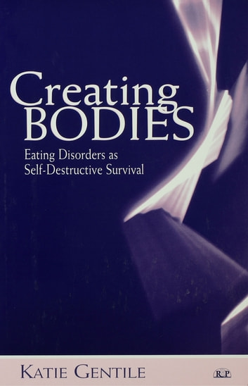 Creating Bodies - Eating Disorders as Self-Destructive Survival ebook by Katie Gentile