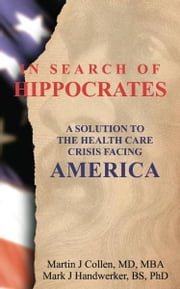 In Search of Hippocrates: A Solution to the Health Care Crisis Facing America ebook by Mark Handwerker