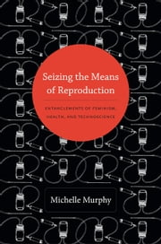 Seizing the Means of Reproduction - Entanglements of Feminism, Health, and Technoscience ebook by Michelle Murphy