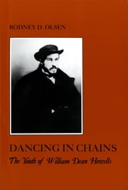 Dancing in Chains - The Youth of William Dean Howells ebook by Rodney D. Olsen