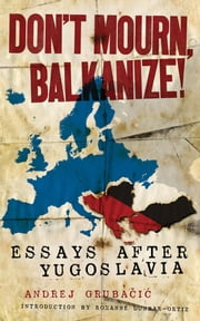 Don't Mourn, Balkanize!: Essays After Yugoslavia ebook by Grubacic, Andrej