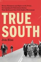 "True South - Henry Hampton and ""Eyes on the Prize,"" the Landmark Television Series That Reframed the Civil Rights Movement ebook by Jon Else"
