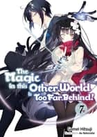 The Magic in this Other World is Too Far Behind! Volume 7 ebook by Gamei Hitsuji