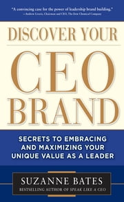 Discover Your CEO Brand: Secrets to Embracing and Maximizing Your Unique Value as a Leader ebook by Suzanne Bates