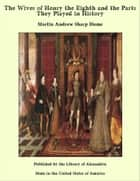 The Wives of Henry the Eighth and the Parts They Played in History ebook by Martin Andrew Sharp Hume