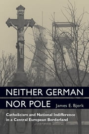 Neither German nor Pole: Catholicism and National Indifference in a Central European Borderland ebook by James Bjork