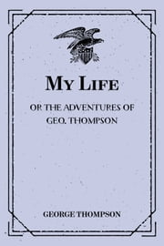 My Life: or the Adventures of Geo. Thompson : Being the Auto-Biography of an Author. Written by Himself. ebook by George Thompson