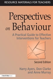Perspectives on Behaviour - A Practical Guide to Effective Interventions for Teachers ebook by Harry Ayers,Don Clarke,Anne Murray