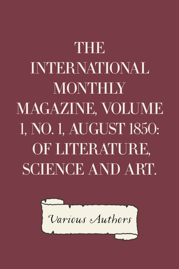 The International Monthly Magazine, Volume 1, No. 1, August 1850: of Literature, Science and Art. ebook by Various Authors