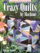 Crazy Quilts by Machine ebook by J. Marsha Michler