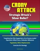 Crony Attack: Strategic Attack's Silver Bullet? Targeting Key Elite Supporters of an Enemy Leader - Operation Allied Force, Slobodan Milosevic, Yugoslavia, RICO, Kleptocracies, Coercive Air Strategy ebook by Progressive Management