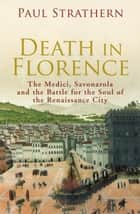 Death in Florence - the Medici, Savonarola and the Battle for the Soul of the Renaissance City ebook by Paul Strathern