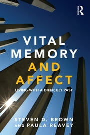 Vital Memory and Affect - Living with a difficult past ebook by Steven Brown,Paula Reavey