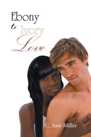 EBONY to IVORY LOVE ebook by C. Ann Miller