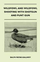 Wildfowl and Wildfowl Shooting with Shotgun and Punt Gun ebook by Sir Ralph Payne-Gallwey