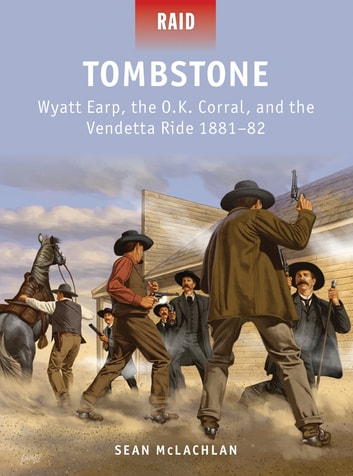 Tombstone - Wyatt Earp, the O.K. Corral, and the Vendetta Ride 1881–82 ebook by Sean McLachlan