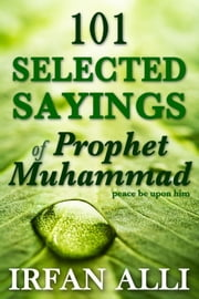 101 Selected Sayings of Prophet Muhammad (Peace Be Upon Him) ebook by Irfan Alli