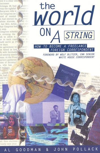 The World on a String - How to Become a Freelance Foreign Correspondent ebook by Alan Goodman,John Pollack