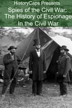 Spies of the Civil War: The History of Espionage In the Civil War ebook by Howard Brinkley